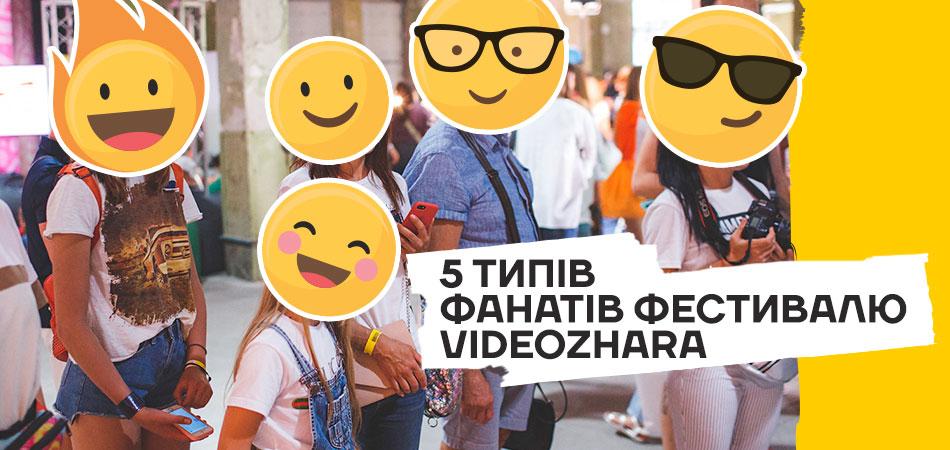 5 типів фанатів фестивалю VIDEOZHARA